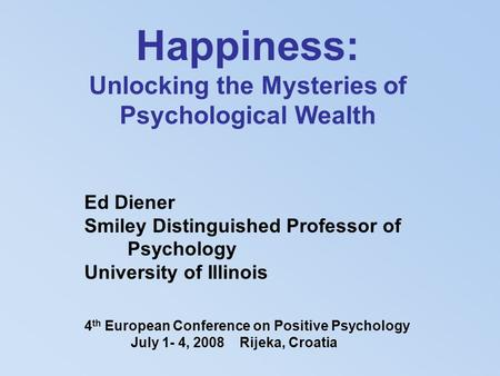 Happiness: Unlocking the Mysteries of Psychological Wealth Ed Diener Smiley Distinguished Professor of Psychology University of Illinois 4 th European.