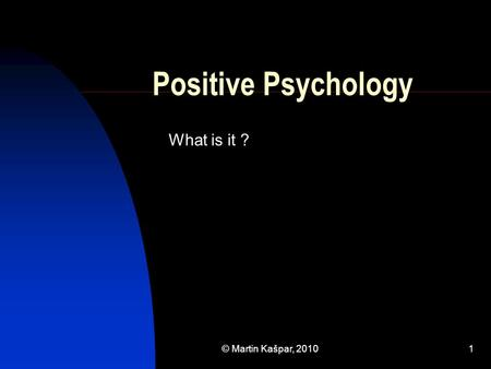 © Martin Kašpar, 20101 Positive Psychology What is it ?