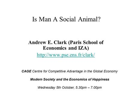 Is Man A Social Animal? Andrew E. Clark (Paris School of Economics and IZA)  CAGE Centre for Competitive Advantage in the Global.