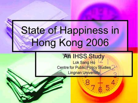 State of Happiness in Hong Kong 2006 An IHSS Study Lok Sang Ho Centre for Public Policy Studies Lingnan University.