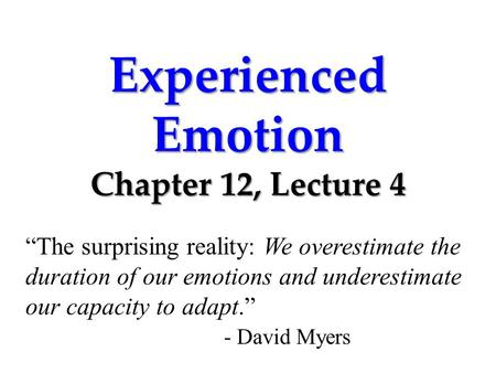 "Experienced Emotion Chapter 12, Lecture 4 ""The surprising reality: We overestimate the duration of our emotions and underestimate our capacity to adapt."""