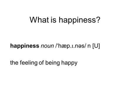 What is happiness? happiness noun / ˈ hæp. ɪ.nəs/ n [U] the feeling of being happy.