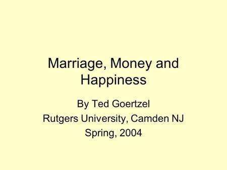 Marriage, Money and Happiness By Ted Goertzel Rutgers University, Camden NJ Spring, 2004.