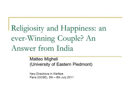 Religiosity and Happiness: an ever-Winning Couple? An Answer from India Matteo Migheli (University of Eastern Piedmont) New Directions in Welfare Paris.