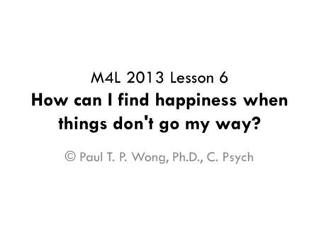 M4L 2013 Lesson 6 How can I find happiness when things don't go my way? © Paul T. P. Wong, Ph.D., C. Psych.