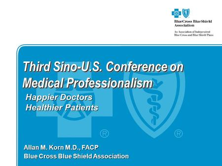 Third Sino-U.S. Conference on Medical Professionalism Allan M. Korn M.D., FACP Blue Cross Blue Shield Association Happier Doctors Healthier Patients.