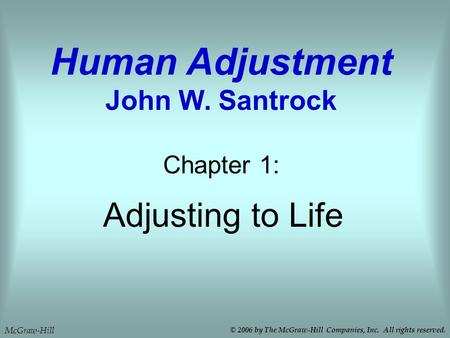 Adjusting to Life Chapter 1: Human Adjustment John W. Santrock McGraw-Hill © 2006 by The McGraw-Hill Companies, Inc. All rights reserved.