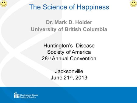 The Science of Happiness Dr. Mark D. Holder University of British Columbia Huntington's Disease Society of America 28 th Annual Convention Jacksonville.