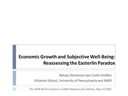 Economic Growth and Subjective Well-Being: Reassessing the Easterlin Paradox Betsey Stevenson and Justin Wolfers Wharton School, University of Pennsylvania.