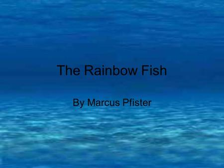 The Rainbow Fish By Marcus Pfister Far out in the sea lived a fish. No ordinary fish, however. He was the most beautiful fish in the entire ocean. His.