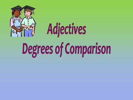Adjectives Degrees of Comparison.