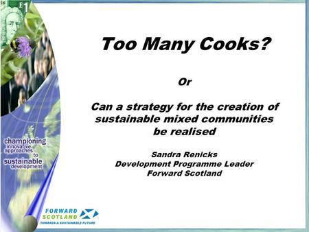 Too Many Cooks? Or Can a strategy for the creation of sustainable mixed communities be realised Sandra Renicks Development Programme Leader Forward Scotland.