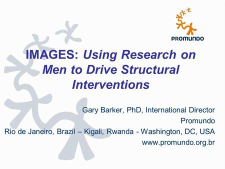 IMAGES: Using Research on Men to Drive Structural Interventions Gary Barker, PhD, International Director Promundo Rio de Janeiro, Brazil – Kigali, Rwanda.