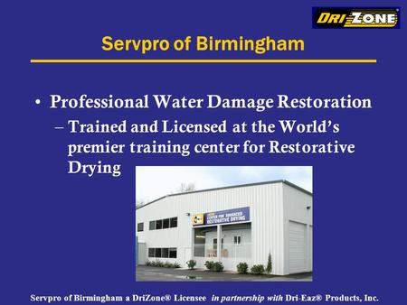 Servpro of Birmingham a DriZone® Licensee in partnership with Dri-Eaz® Products, Inc. Servpro of Birmingham Professional Water Damage Restoration – Trained.
