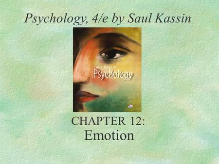 Emotion Psychology, 4/e by Saul Kassin CHAPTER 12: Emotion 4/12/2017