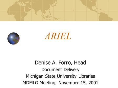 ARIEL Denise A. Forro, Head Document Delivery Michigan State University Libraries MDMLG Meeting, November 15, 2001.
