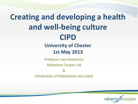 Creating and developing a health and well-being culture CIPD University of Chester 1st May 2013 Professor Ivan Robertson Robertson Cooper Ltd & Universities.