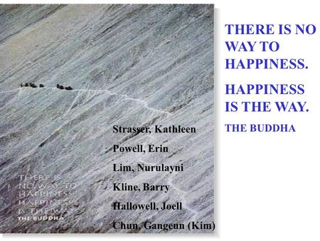 THERE IS NO WAY TO HAPPINESS. HAPPINESS IS THE WAY. THE BUDDHA Strasser, Kathleen Powell, Erin Lim, Nurulayni Kline, Barry Hallowell, Joell Chun, Gangeun.