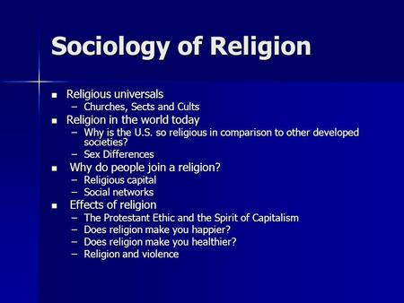 Sociology of Religion Religious universals Religious universals –Churches, Sects and Cults Religion in the world today Religion in the world today –Why.