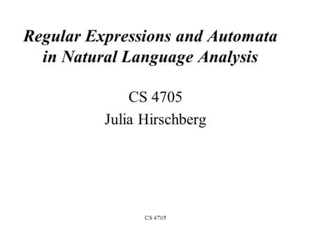 CS 4705 Regular Expressions and Automata in Natural Language Analysis CS 4705 Julia Hirschberg.
