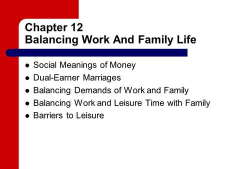 Chapter 12 Balancing Work And Family Life Social Meanings of Money Dual-Earner Marriages Balancing Demands of Work and Family Balancing Work and Leisure.