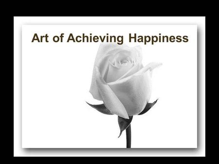 "Art of Achieving Happiness. ""Happiness is within"" ""The kingdom of heaven is within you"" Yet we search for it outside ……. at the wrong places!!!"