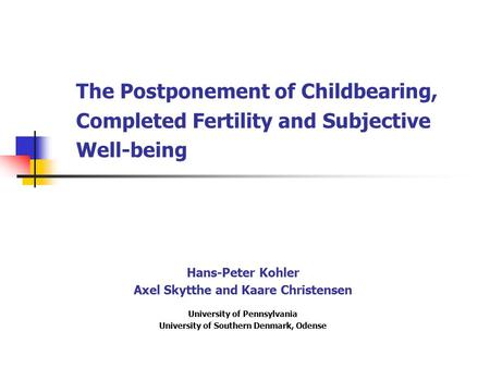 The Postponement of Childbearing, Completed Fertility and Subjective Well-being Hans-Peter Kohler Axel Skytthe and Kaare Christensen University of Pennsylvania.