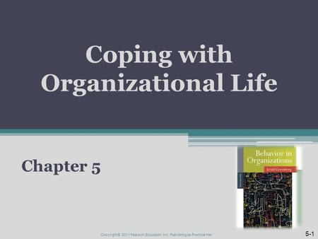 Coping with Organizational Life Chapter 5 Copyright © 2011 Pearson Education, Inc. Publishing as Prentice Hall 5-1.