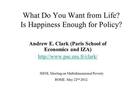 What Do You Want from Life? Is Happiness Enough for Policy? Andrew E. Clark (Paris School of Economics and IZA)  ISFOL Meeting.