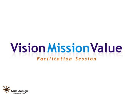 What we will try to do today: Vision – Who could we be in the future? Mission – What is our central purpose? Value – What standards will guide our operation?