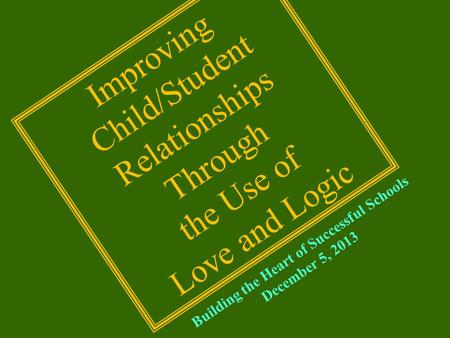 Building the Heart of Successful Schools December 5, 2013 Improving Child/Student Relationships Through the Use of Love and Logic.