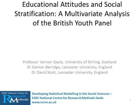 Educational Attitudes and Social Stratification: A Multivariate Analysis of the British Youth Panel Professor Vernon Gayle, University of Stirling, Scotland.
