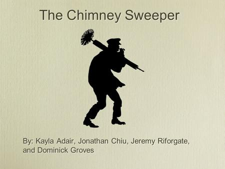 The Chimney Sweeper By: Kayla Adair, Jonathan Chiu, Jeremy Riforgate, and Dominick Groves.