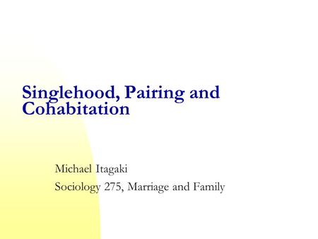 Singlehood, Pairing and Cohabitation Michael Itagaki Sociology 275, Marriage and Family.