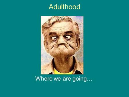 Adulthood Where we are going….
