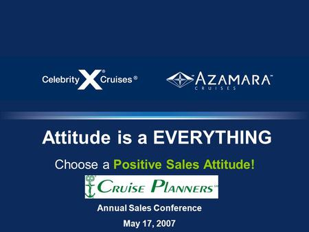 Attitude is a EVERYTHING Choose a Positive Sales Attitude! Annual Sales Conference May 17, 2007.