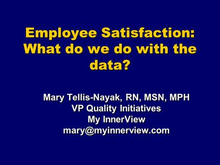 Employee Satisfaction: What do we do with the data? Mary Tellis-Nayak, RN, MSN, MPH VP Quality Initiatives My InnerView Mary Tellis-Nayak,