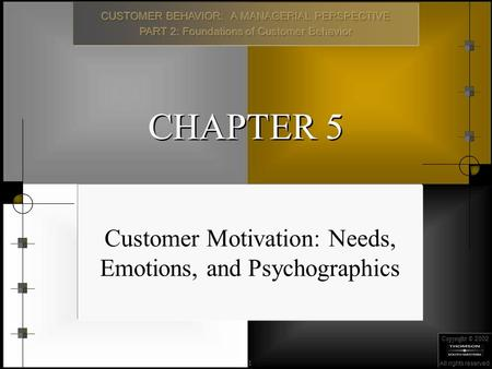 Copyright © 2002 All rights reserved. 1 CHAPTER 5 Customer Motivation: Needs, Emotions, and Psychographics.