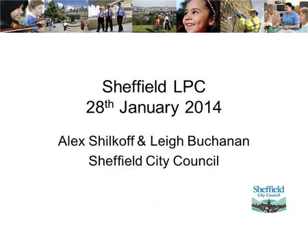 Sheffield LPC 28 th January 2014 Alex Shilkoff & Leigh Buchanan Sheffield City Council.