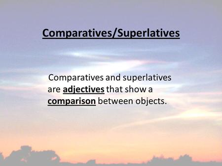 Comparatives/Superlatives Comparatives and superlatives are adjectives that show a comparison between objects.