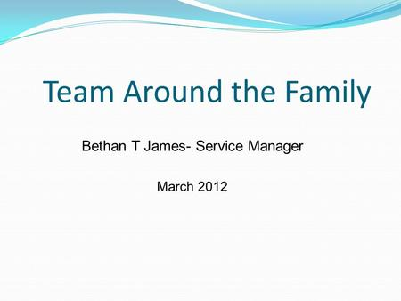 Team Around the Family Bethan T James- Service Manager March 2012.