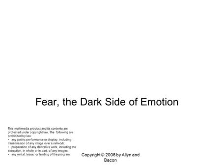 Copyright © 2006 by Allyn and Bacon Chapter 17 Biopsychology of Emotion, Stress, and Health Fear, the Dark Side of Emotion This multimedia product and.