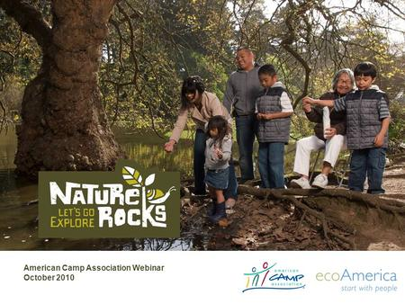 American Camp Association Webinar October 2010. Agenda The growing movement What is Nature Rocks –Strategy –Partners –Program How Nature Rocks supports.