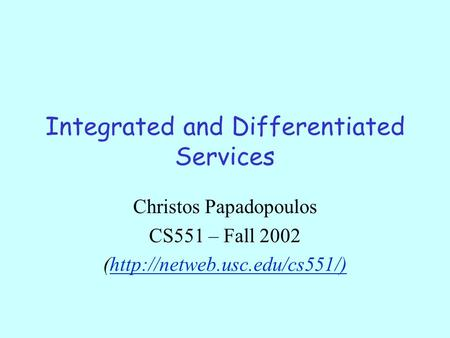Integrated and Differentiated Services Christos Papadopoulos CS551 – Fall 2002 (http://netweb.usc.edu/cs551/)http://netweb.usc.edu/cs551/)