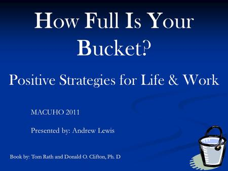 How Full Is Your Bucket? Positive Strategies for Life & Work MACUHO 2011 Presented by: Andrew Lewis Book by: Tom Rath and Donald O. Clifton, Ph. D.
