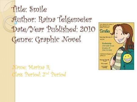 Title: Smile Author: Raina Telgemeier Date/Year Published: 2010 Genre: Graphic Novel Name: Marina R Class Period: 2 nd Period.