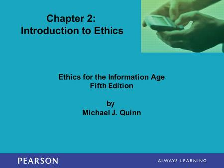 Ethics for the Information Age Fifth Edition by Michael J. Quinn Chapter 2: Introduction to Ethics.