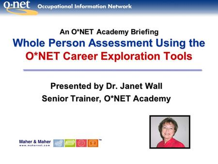 An O*NET Academy Briefing Whole Person Assessment Using the O*NET Career Exploration Tools Presented by Dr. JanetWall Presented by Dr. Janet Wall Senior.
