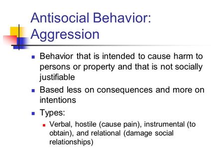 Antisocial Behavior: Aggression Behavior that is intended to cause harm to persons or property and that is not socially justifiable Based less on consequences.
