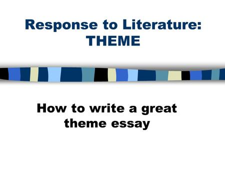 Response to Literature: THEME How to write a great theme essay.